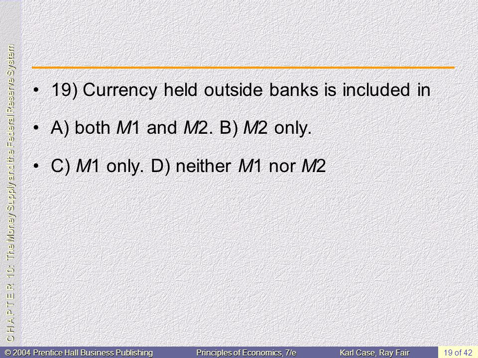 C H A P T E R 10: The Money Supply and the Federal Reserve System © 2004 Prentice Hall Business PublishingPrinciples of Economics, 7/eKarl Case, Ray Fair 19 of 42 19) Currency held outside banks is included in A) both M1 and M2.