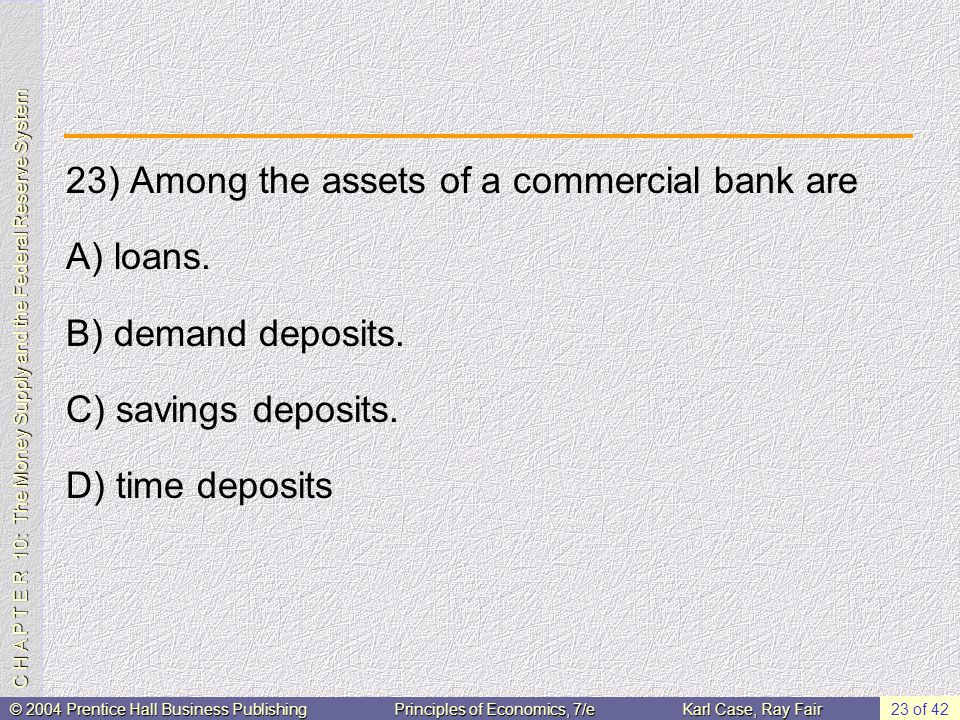C H A P T E R 10: The Money Supply and the Federal Reserve System © 2004 Prentice Hall Business PublishingPrinciples of Economics, 7/eKarl Case, Ray Fair 23 of 42 23) Among the assets of a commercial bank are A) loans.