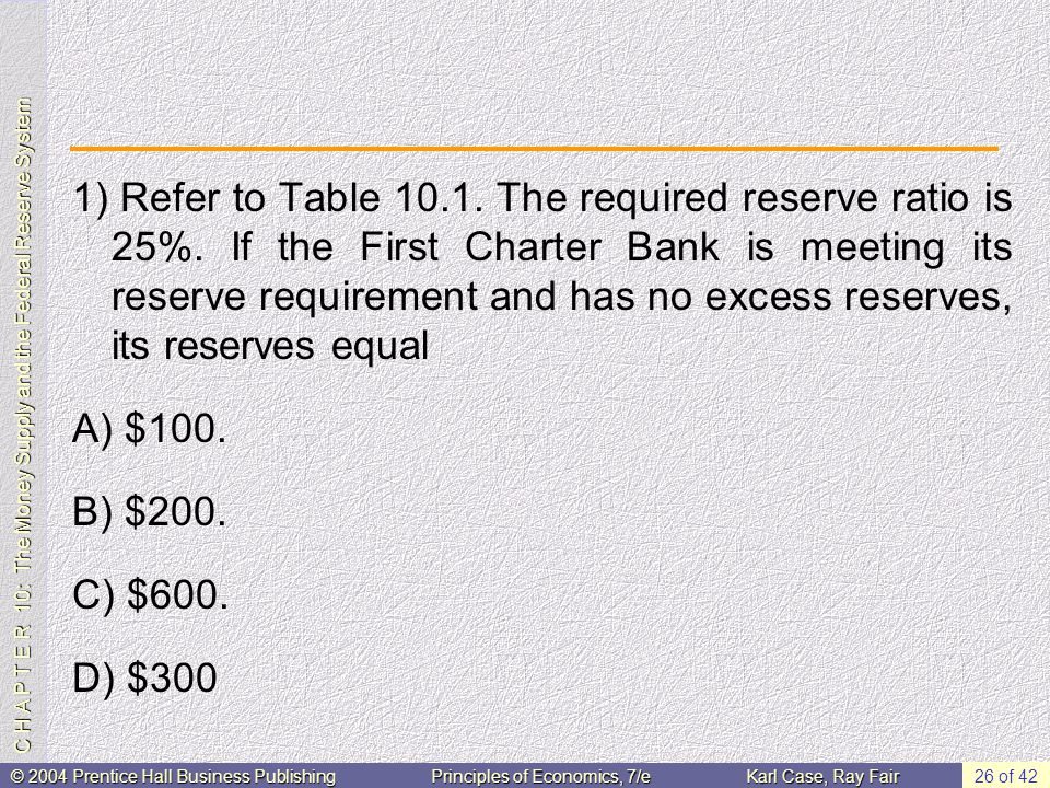 C H A P T E R 10: The Money Supply and the Federal Reserve System © 2004 Prentice Hall Business PublishingPrinciples of Economics, 7/eKarl Case, Ray Fair 26 of 42 1) Refer to Table 10.1.