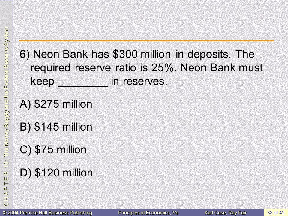 C H A P T E R 10: The Money Supply and the Federal Reserve System © 2004 Prentice Hall Business PublishingPrinciples of Economics, 7/eKarl Case, Ray Fair 38 of 42 6) Neon Bank has $300 million in deposits.