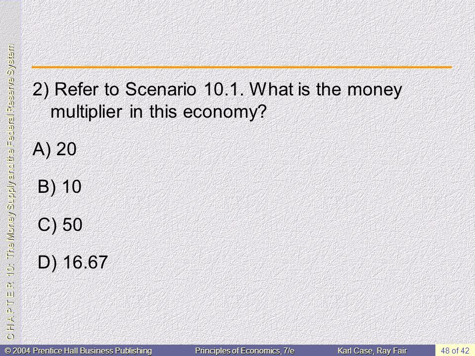 C H A P T E R 10: The Money Supply and the Federal Reserve System © 2004 Prentice Hall Business PublishingPrinciples of Economics, 7/eKarl Case, Ray Fair 48 of 42 2) Refer to Scenario 10.1.