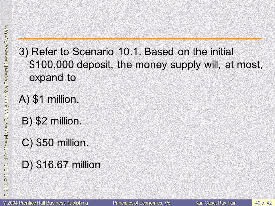 C H A P T E R 10: The Money Supply and the Federal Reserve System © 2004 Prentice Hall Business PublishingPrinciples of Economics, 7/eKarl Case, Ray Fair 49 of 42 3) Refer to Scenario 10.1.