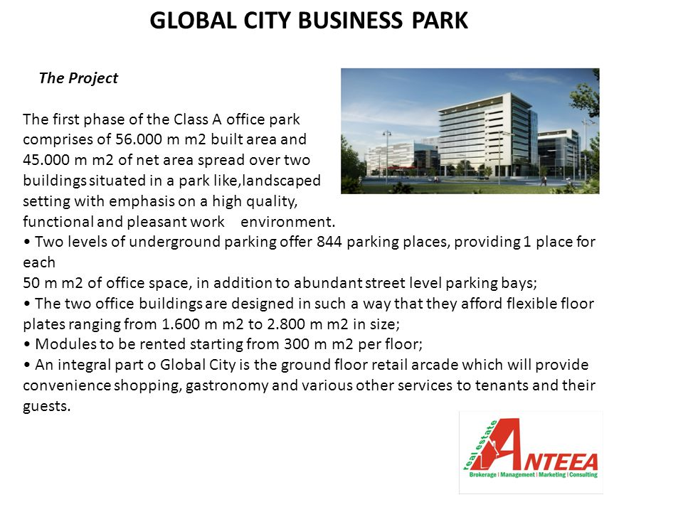 GLOBAL CITY BUSINESS PARK The Project The first phase of the Class A office park comprises of 56.000 m m2 built area and 45.000 m m2 of net area spread over two buildings situated in a park like,landscaped setting with emphasis on a high quality, functional and pleasant work environment.