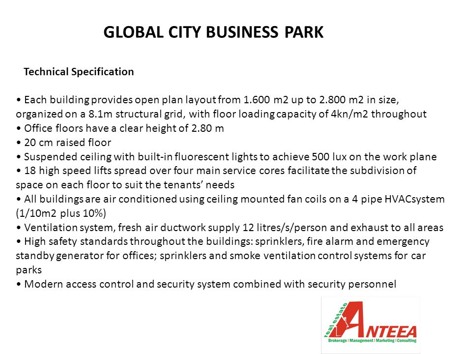 GLOBAL CITY BUSINESS PARK Technical Specification Each building provides open plan layout from 1.600 m2 up to 2.800 m2 in size, organized on a 8.1m structural grid, with floor loading capacity of 4kn/m2 throughout Office floors have a clear height of 2.80 m 20 cm raised floor Suspended ceiling with built-in fluorescent lights to achieve 500 lux on the work plane 18 high speed lifts spread over four main service cores facilitate the subdivision of space on each floor to suit the tenants' needs All buildings are air conditioned using ceiling mounted fan coils on a 4 pipe HVACsystem (1/10m2 plus 10%) Ventilation system, fresh air ductwork supply 12 litres/s/person and exhaust to all areas High safety standards throughout the buildings: sprinklers, fire alarm and emergency standby generator for offices; sprinklers and smoke ventilation control systems for car parks Modern access control and security system combined with security personnel