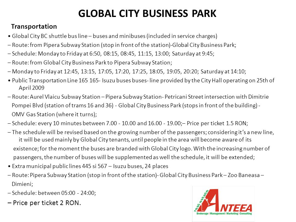 GLOBAL CITY BUSINESS PARK Transportation Global City BC shuttle bus line – buses and minibuses (included in service charges) – Route: from Pipera Subway Station (stop in front of the station)-Global City Business Park; – Schedule: Monday to Friday at 6:50, 08:15, 08:45, 11:15, 13:00; Saturday at 9:45; – Route: from Global City Business Park to Pipera Subway Station; – Monday to Friday at 12:45, 13:15, 17:05, 17:20, 17:25, 18:05, 19:05, 20:20; Saturday at 14:10; Public Transportation Line 165 165- Isuzu buses buses- line provided by the City Hall operating on 25th of April 2009 – Route: Aurel Vlaicu Subway Station – Pipera Subway Station- Petricani Street intersection with Dimitrie Pompei Blvd (station of trams 16 and 36) - Global City Business Park (stops in front of the building) - OMV Gas Station (where it turns); – Schedule: every 10 minutes between 7.00 - 10.00 and 16.00 - 19.00;– Price per ticket 1.5 RON; – The schedule will be revised based on the growing number of the passengers; considering it's a new line, it will be used mainly by Global City tenants, until people in the area will become aware of its existence; for the moment the buses are branded with Global City logo.