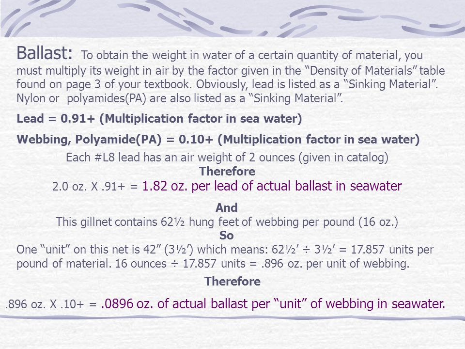 Ballast: To obtain the weight in water of a certain quantity of material, you must multiply its weight in air by the factor given in the Density of Materials table found on page 3 of your textbook.
