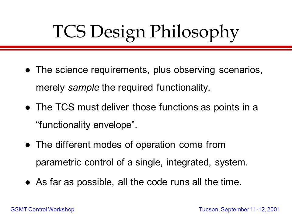 GSMT Control Workshop Tucson, September 11-12, 2001 TCS Design Philosophy l The science requirements, plus observing scenarios, merely sample the required functionality.