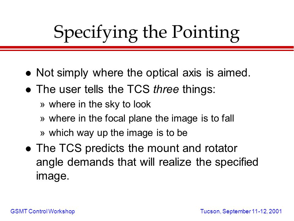 GSMT Control Workshop Tucson, September 11-12, 2001 Specifying the Pointing l Not simply where the optical axis is aimed.