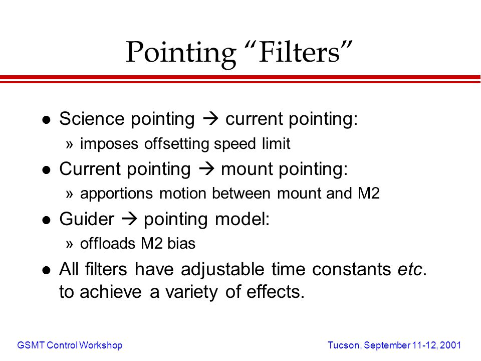 GSMT Control Workshop Tucson, September 11-12, 2001 Pointing Filters l Science pointing  current pointing: »imposes offsetting speed limit l Current pointing  mount pointing: »apportions motion between mount and M2 l Guider  pointing model: »offloads M2 bias l All filters have adjustable time constants etc.