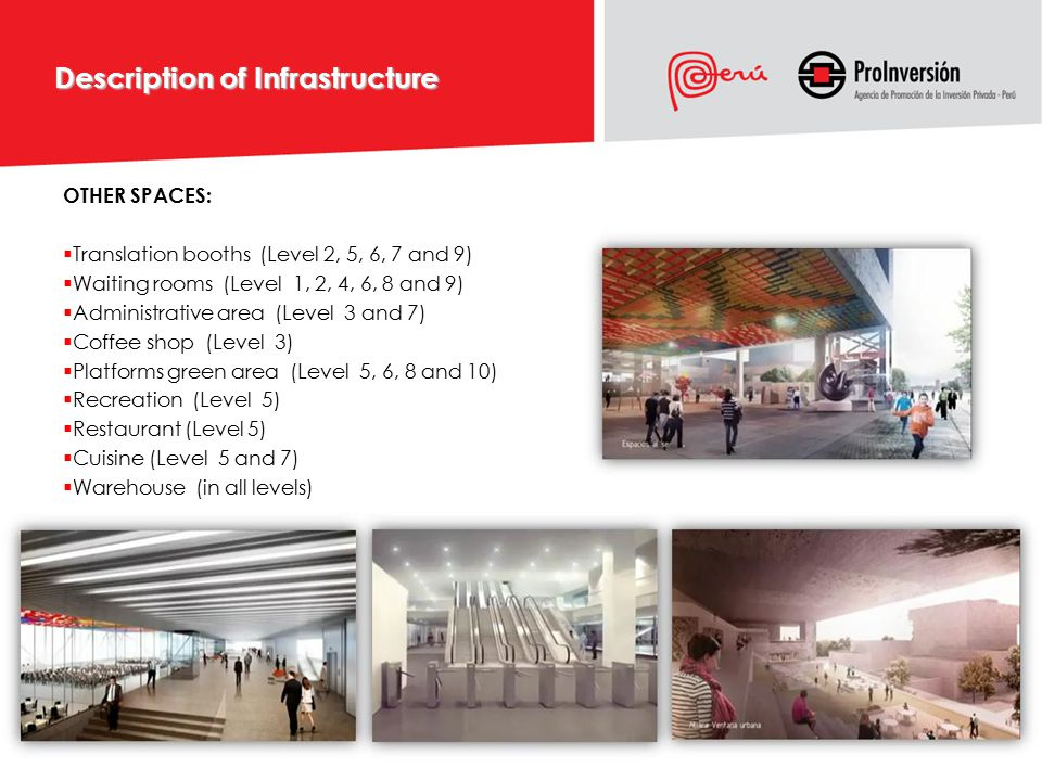 Description of Infrastructure OTHER SPACES:  Translation booths (Level 2, 5, 6, 7 and 9)  Waiting rooms (Level 1, 2, 4, 6, 8 and 9)  Administrative area (Level 3 and 7)  Coffee shop (Level 3)  Platforms green area (Level 5, 6, 8 and 10)  Recreation (Level 5)  Restaurant (Level 5)  Cuisine (Level 5 and 7)  Warehouse (in all levels)