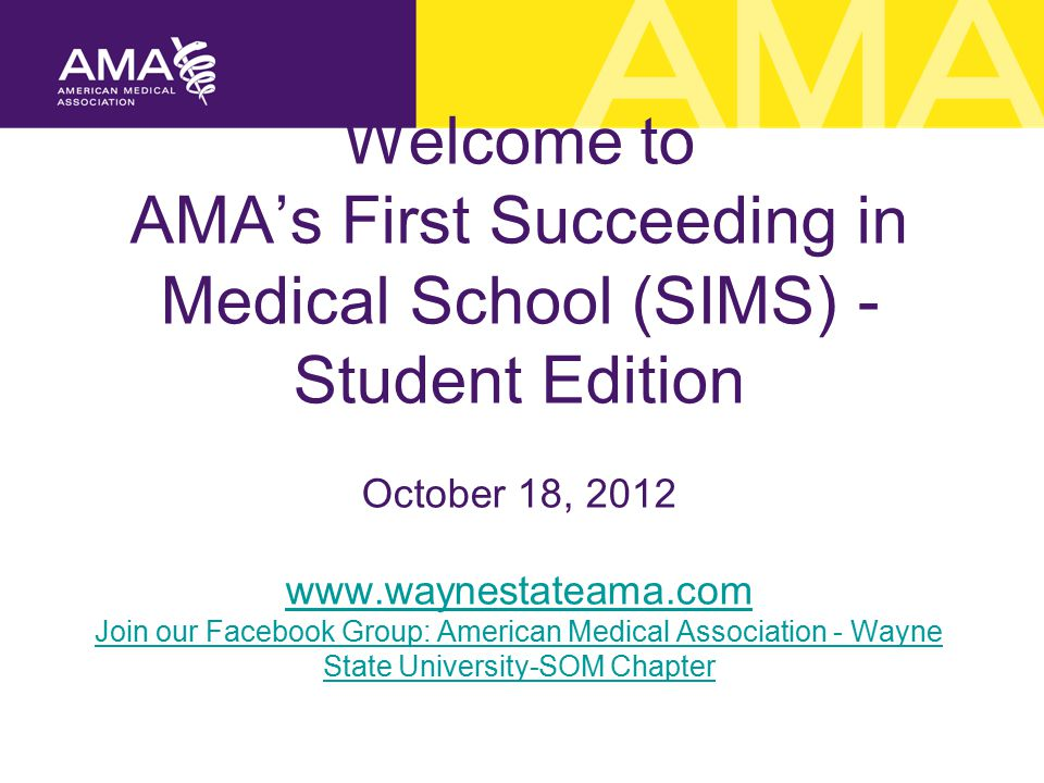 Welcome to AMA's First Succeeding in Medical School (SIMS) - Student Edition October 18, 2012 www.waynestateama.com Join our Facebook Group: American Medical Association - Wayne State University-SOM Chapter www.waynestateama.com