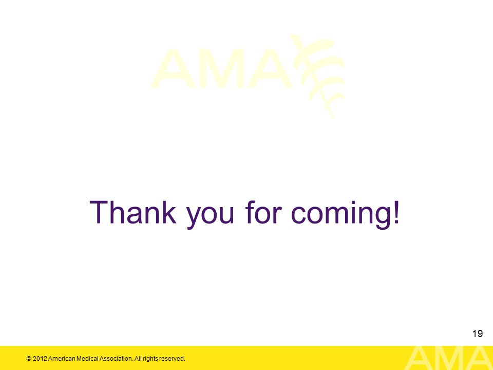 © 2012 American Medical Association. All rights reserved. 19 Thank you for coming!