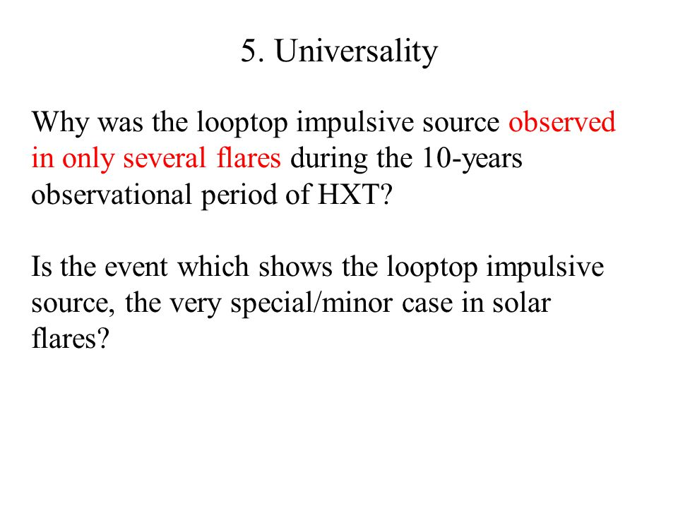 5. Universality Why was the looptop impulsive source observed in only several flares during the 10-years observational period of HXT? Is the event whi