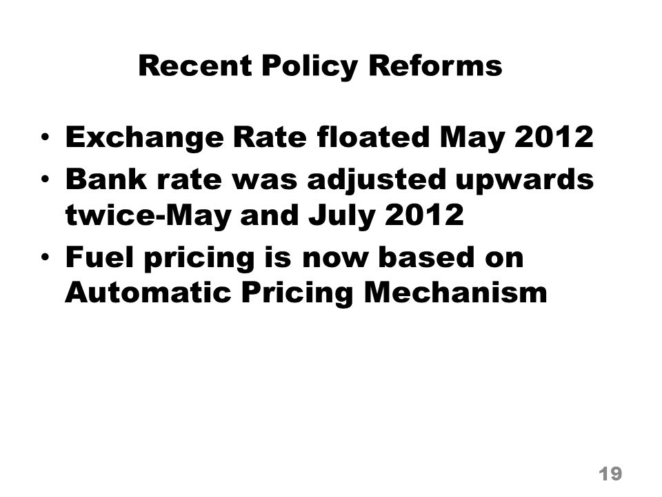 Recent Policy Reforms Exchange Rate floated May 2012 Bank rate was adjusted upwards twice-May and July 2012 Fuel pricing is now based on Automatic Pricing Mechanism 19