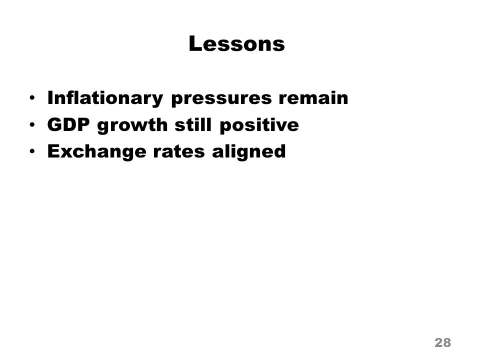 Lessons Inflationary pressures remain GDP growth still positive Exchange rates aligned 28