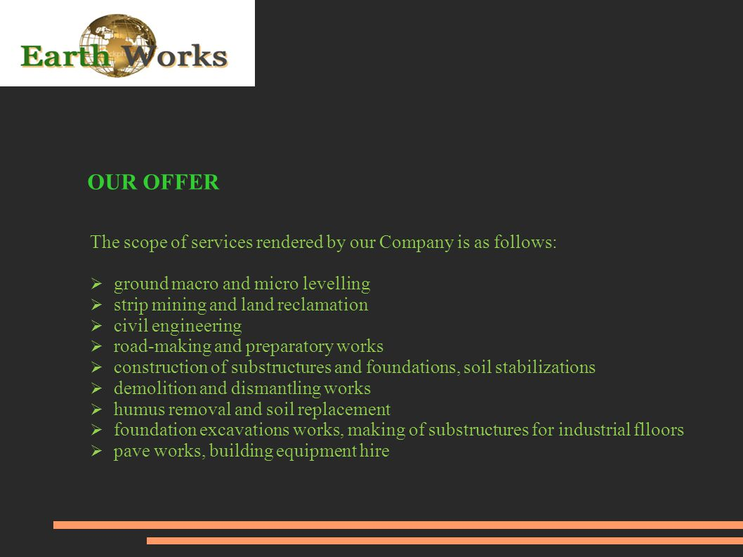 OUR OFFER The scope of services rendered by our Company is as follows:  ground macro and micro levelling  strip mining and land reclamation  civil engineering  road-making and preparatory works  construction of substructures and foundations, soil stabilizations  demolition and dismantling works  humus removal and soil replacement  foundation excavations works, making of substructures for industrial flloors  pave works, building equipment hire