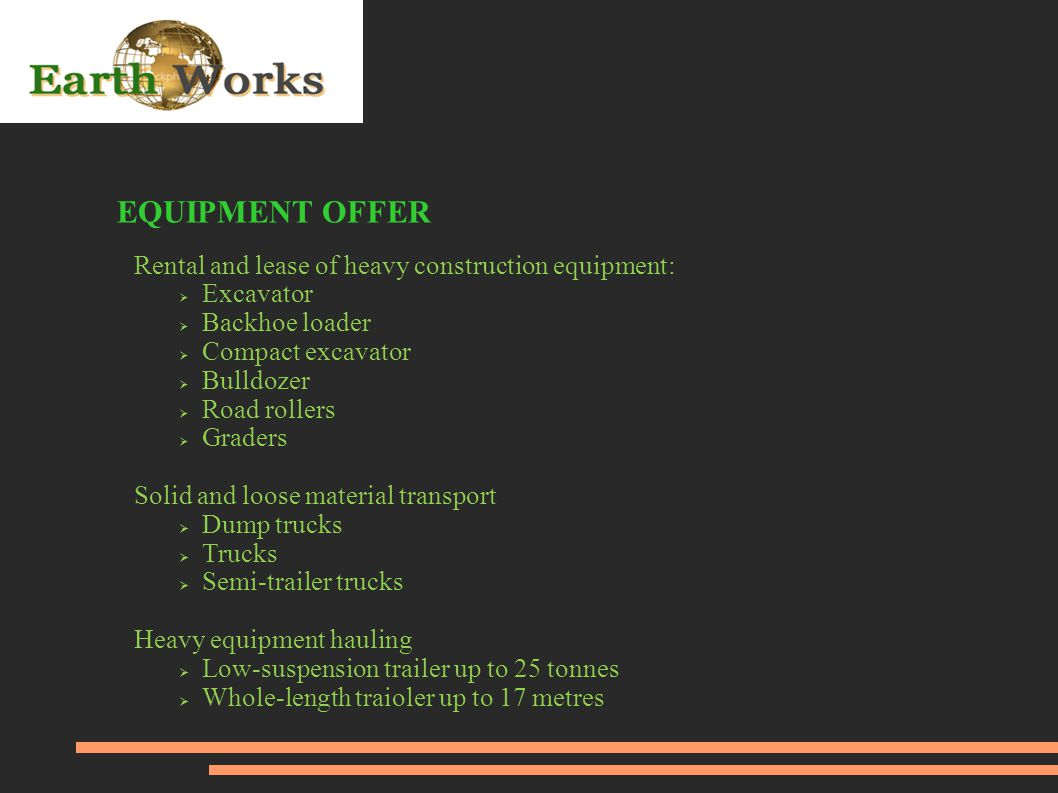 EQUIPMENT OFFER Rental and lease of heavy construction equipment:  Excavator  Backhoe loader  Compact excavator  Bulldozer  Road rollers  Graders Solid and loose material transport  Dump trucks  Trucks  Semi-trailer trucks Heavy equipment hauling  Low-suspension trailer up to 25 tonnes  Whole-length traioler up to 17 metres