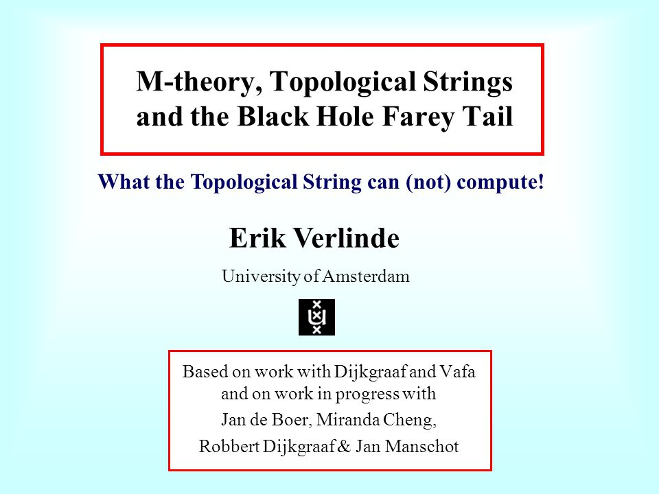 M-theory, Topological Strings and the Black Hole Farey Tail Based on work with Dijkgraaf and Vafa and on work in progress with Jan de Boer, Miranda Cheng, Robbert Dijkgraaf & Jan Manschot Erik Verlinde University of Amsterdam What the Topological String can (not) compute!