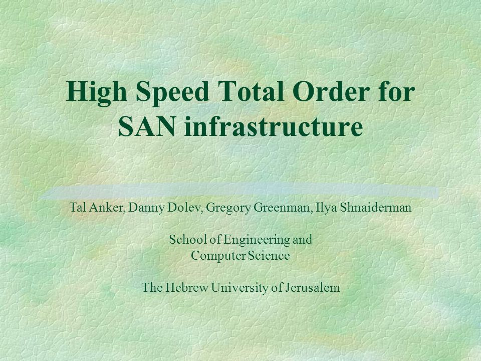 High Speed Total Order for SAN infrastructure Tal Anker, Danny Dolev, Gregory Greenman, Ilya Shnaiderman School of Engineering and Computer Science The Hebrew University of Jerusalem