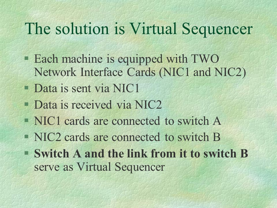 The solution is Virtual Sequencer §Each machine is equipped with TWO Network Interface Cards (NIC1 and NIC2) §Data is sent via NIC1 §Data is received via NIC2 §NIC1 cards are connected to switch A §NIC2 cards are connected to switch B §Switch A and the link from it to switch B serve as Virtual Sequencer
