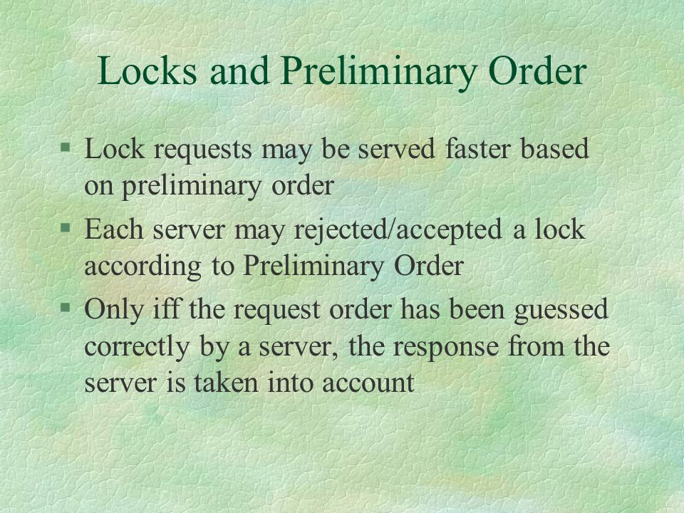 Locks and Preliminary Order §Lock requests may be served faster based on preliminary order §Each server may rejected/accepted a lock according to Preliminary Order §Only iff the request order has been guessed correctly by a server, the response from the server is taken into account