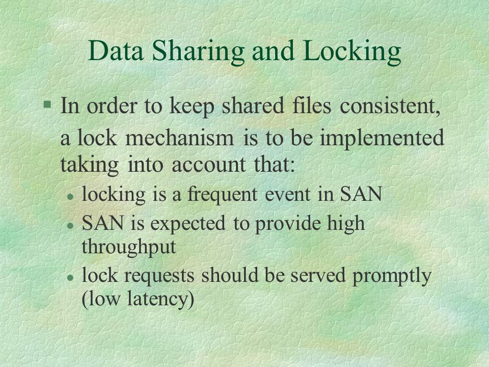 Data Sharing and Locking §In order to keep shared files consistent, a lock mechanism is to be implemented taking into account that: l locking is a frequent event in SAN l SAN is expected to provide high throughput l lock requests should be served promptly (low latency)