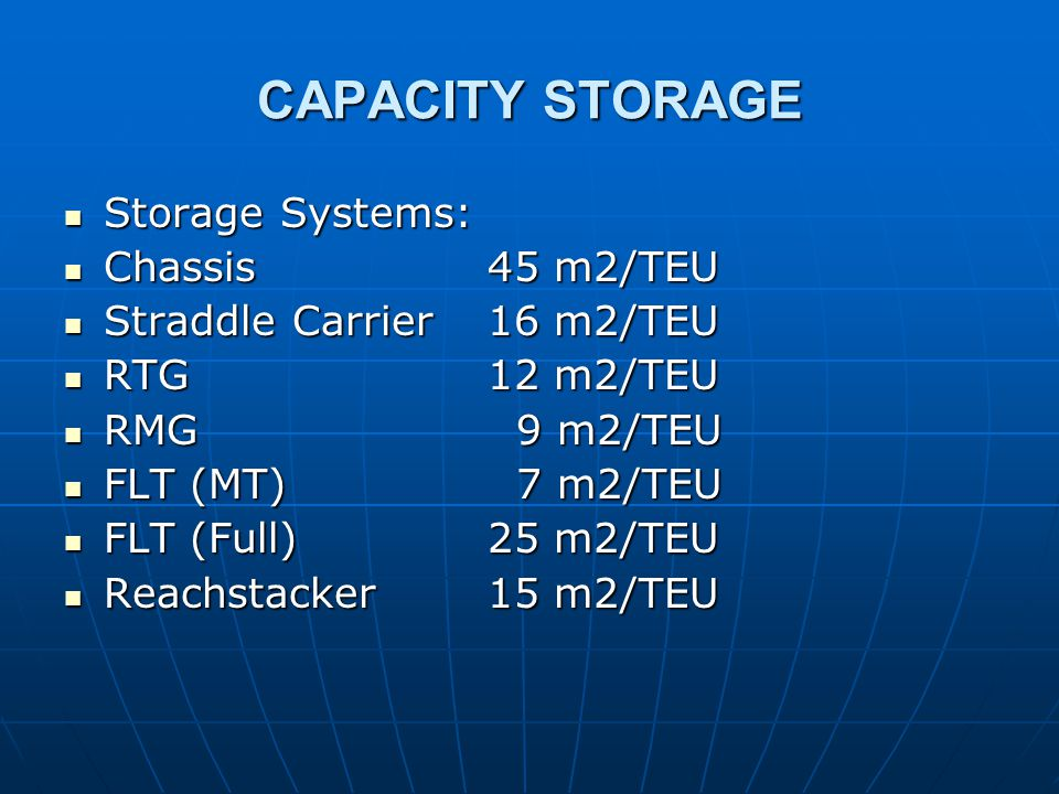 CAPACITY STORAGE Storage Systems: Storage Systems: Chassis45 m2/TEU Chassis45 m2/TEU Straddle Carrier16 m2/TEU Straddle Carrier16 m2/TEU RTG12 m2/TEU RTG12 m2/TEU RMG 9 m2/TEU RMG 9 m2/TEU FLT (MT) 7 m2/TEU FLT (MT) 7 m2/TEU FLT (Full)25 m2/TEU FLT (Full)25 m2/TEU Reachstacker15 m2/TEU Reachstacker15 m2/TEU
