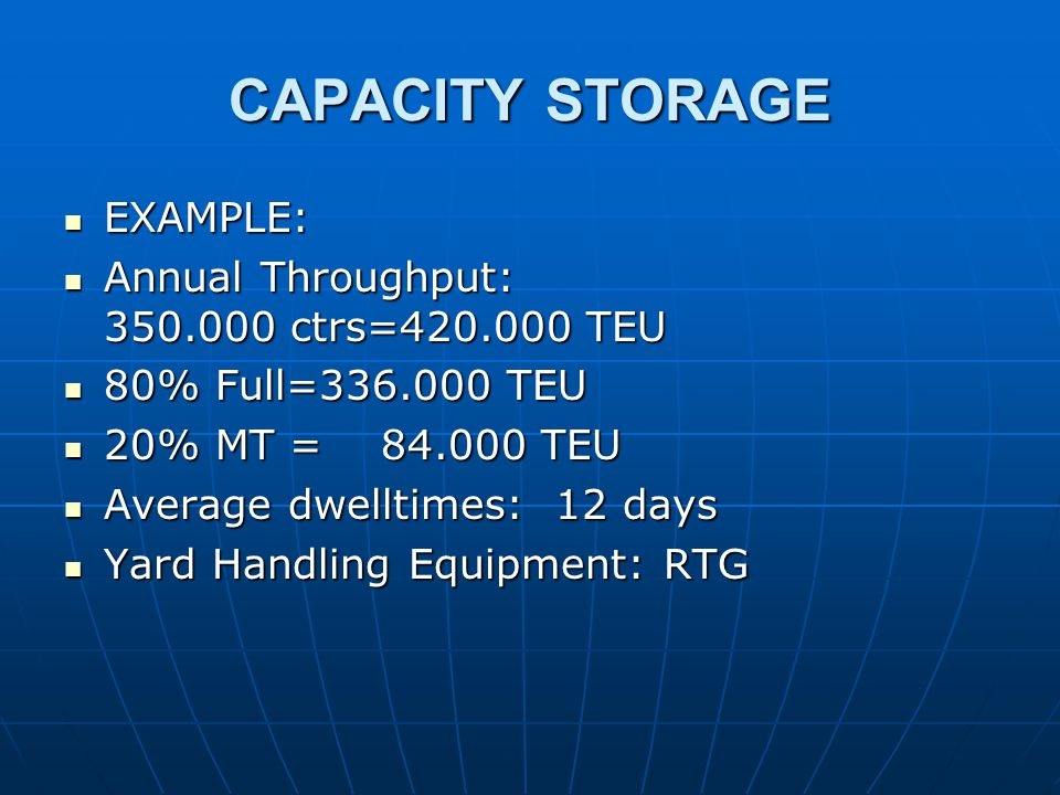 CAPACITY STORAGE EXAMPLE: EXAMPLE: Annual Throughput: 350.000 ctrs=420.000 TEU Annual Throughput: 350.000 ctrs=420.000 TEU 80% Full=336.000 TEU 80% Full=336.000 TEU 20% MT = 84.000 TEU 20% MT = 84.000 TEU Average dwelltimes: 12 days Average dwelltimes: 12 days Yard Handling Equipment: RTG Yard Handling Equipment: RTG