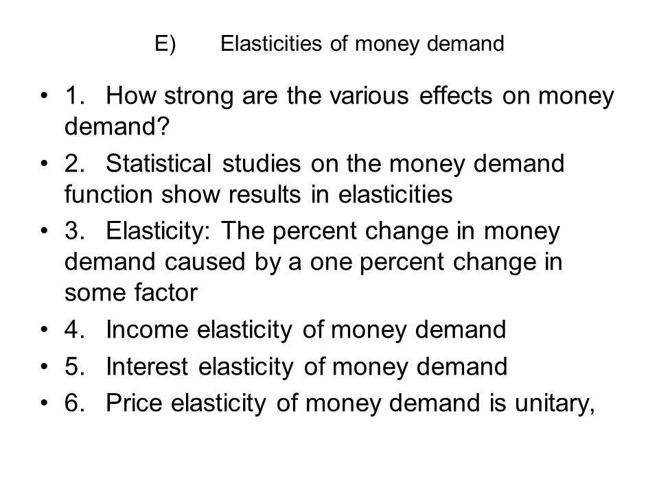 E)Elasticities of money demand 1.How strong are the various effects on money demand? 2.Statistical studies on the money demand function show results i