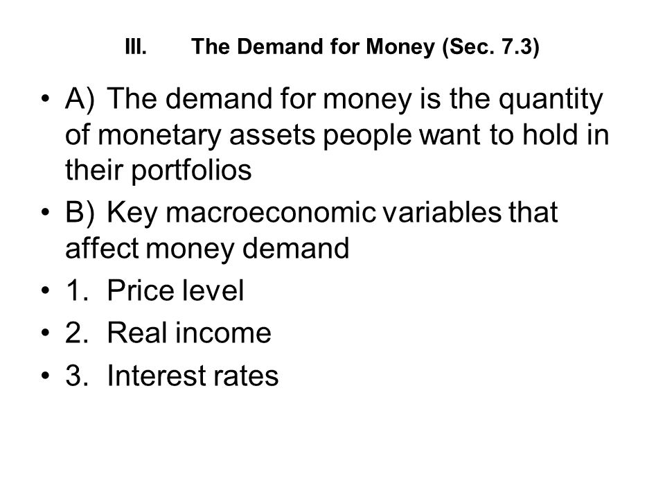 III.The Demand for Money (Sec. 7.3) A)The demand for money is the quantity of monetary assets people want to hold in their portfolios B)Key macroecono