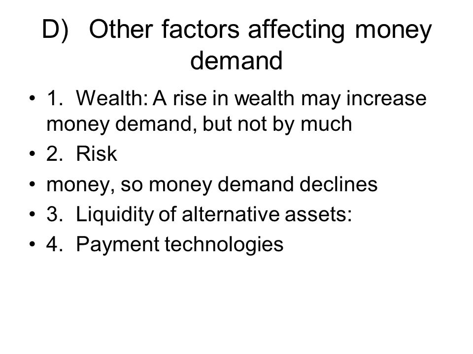 D)Other factors affecting money demand 1.Wealth: A rise in wealth may increase money demand, but not by much 2.Risk money, so money demand declines 3.