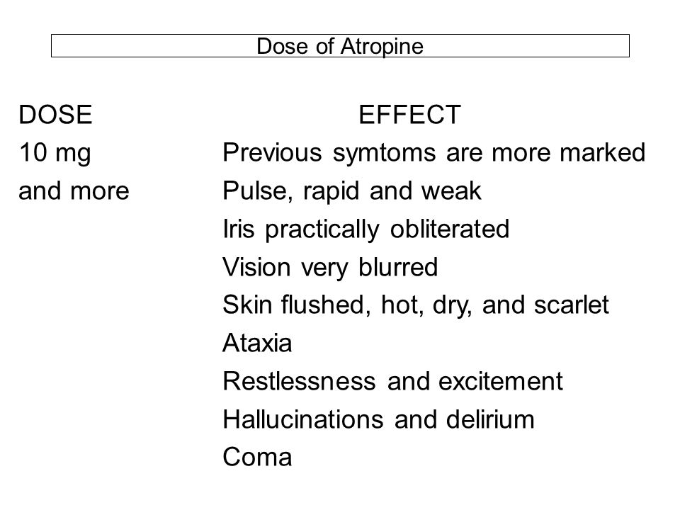 Dose of Atropine DOSEEFFECT 10 mgPrevious symtoms are more marked and morePulse, rapid and weak Iris practically obliterated Vision very blurred Skin flushed, hot, dry, and scarlet Ataxia Restlessness and excitement Hallucinations and delirium Coma