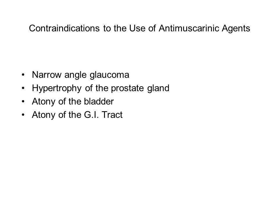 Contraindications to the Use of Antimuscarinic Agents Narrow angle glaucoma Hypertrophy of the prostate gland Atony of the bladder Atony of the G.I.
