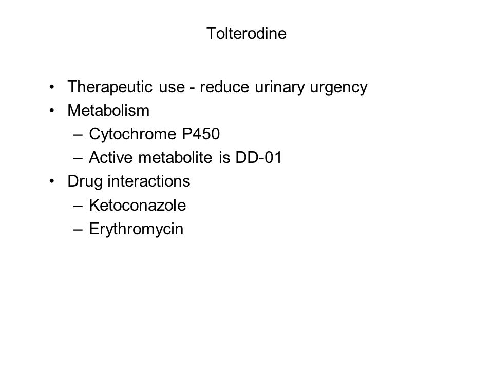 Tolterodine Therapeutic use - reduce urinary urgency Metabolism –Cytochrome P450 –Active metabolite is DD-01 Drug interactions –Ketoconazole –Erythrom
