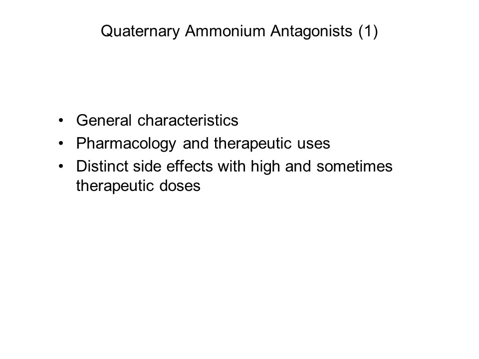 Quaternary Ammonium Antagonists (1) General characteristics Pharmacology and therapeutic uses Distinct side effects with high and sometimes therapeutic doses