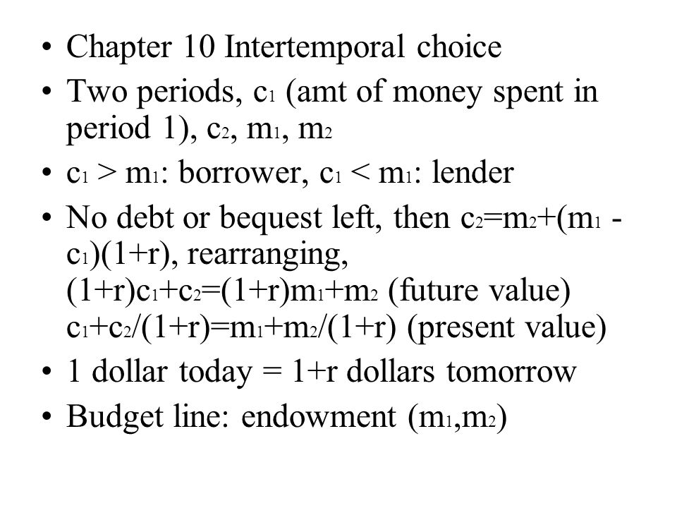 Chapter 10 Intertemporal choice Two periods, c 1 (amt of money spent in period 1), c 2, m 1, m 2 c 1 > m 1 : borrower, c 1 < m 1 : lender No debt or b