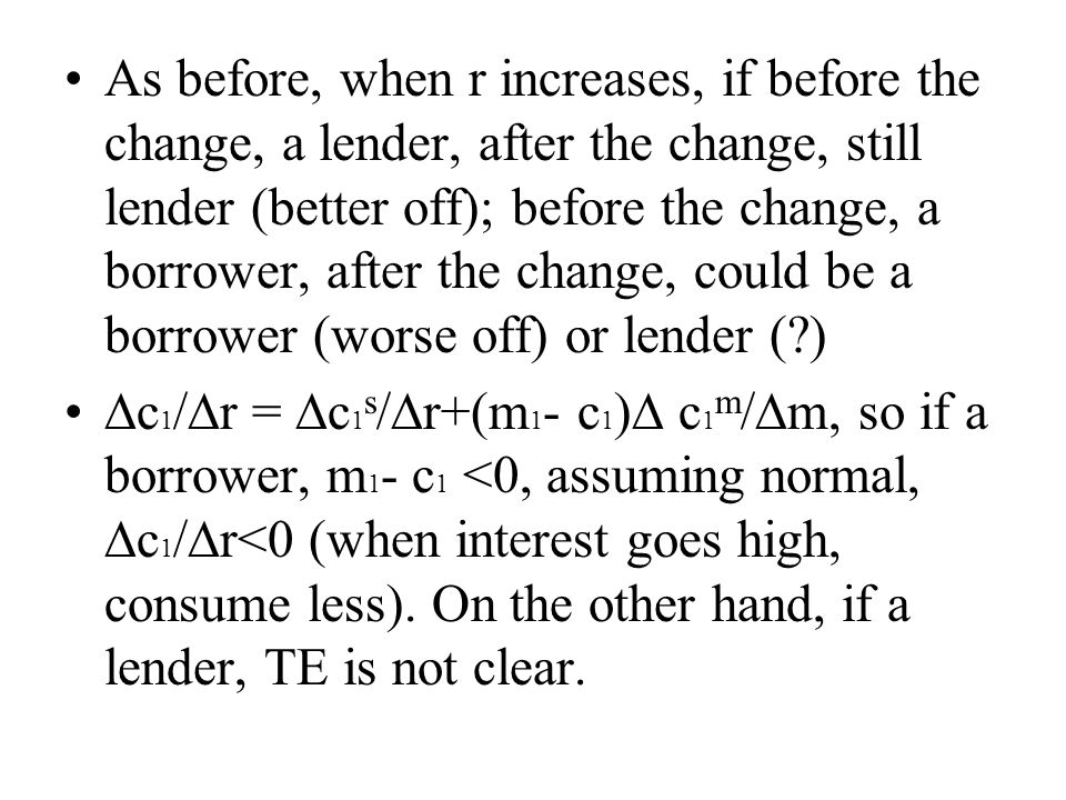 As before, when r increases, if before the change, a lender, after the change, still lender (better off); before the change, a borrower, after the change, could be a borrower (worse off) or lender (?) ∆c 1 /∆r = ∆c 1 s /∆r+(m 1 - c 1 )∆ c 1 m /∆m, so if a borrower, m 1 - c 1 <0, assuming normal, ∆c 1 /∆r<0 (when interest goes high, consume less).