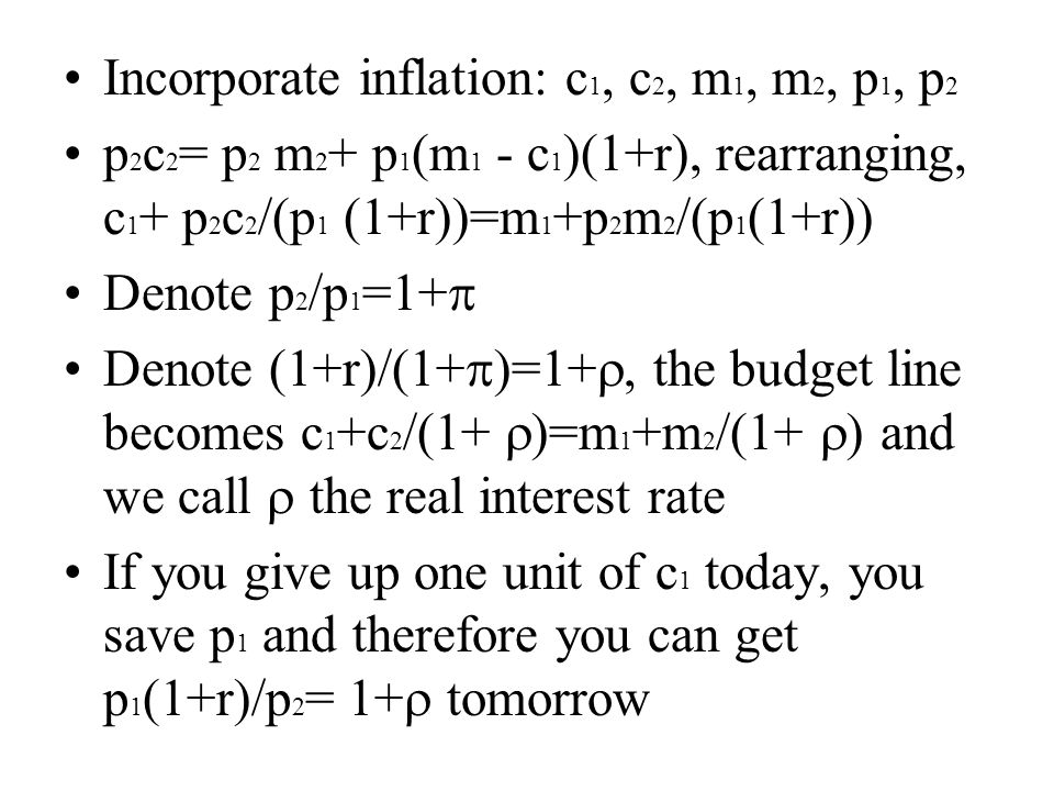 Incorporate inflation: c 1, c 2, m 1, m 2, p 1, p 2 p 2 c 2 = p 2 m 2 + p 1 (m 1 - c 1 )(1+r), rearranging, c 1 + p 2 c 2 /(p 1 (1+r))=m 1 +p 2 m 2 /(p 1 (1+r)) Denote p 2 /p 1 =1+  Denote (1+r)/(1+  )=1+ , the budget line becomes c 1 +c 2 /(1+  )=m 1 +m 2 /(1+  ) and we call  the real interest rate If you give up one unit of c 1 today, you save p 1 and therefore you can get p 1 (1+r)/p 2 = 1+  tomorrow