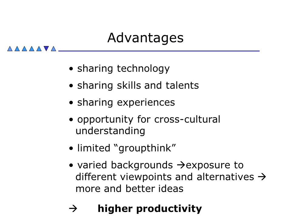 Advantages  higher productivity sharing technology sharing skills and talents sharing experiences opportunity for cross-cultural understanding limite