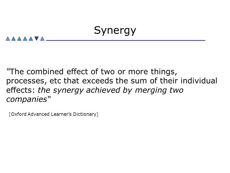 """Synergy """"The combined effect of two or more things, processes, etc that exceeds the sum of their individual effects: the synergy achieved by merging t"""