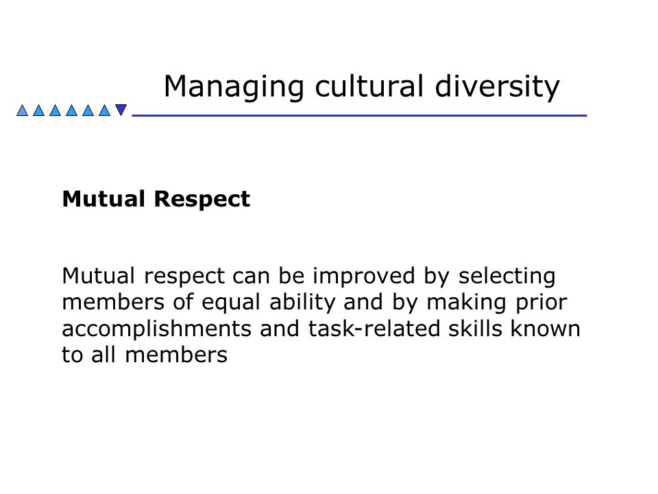 Managing cultural diversity Mutual Respect Mutual respect can be improved by selecting members of equal ability and by making prior accomplishments an