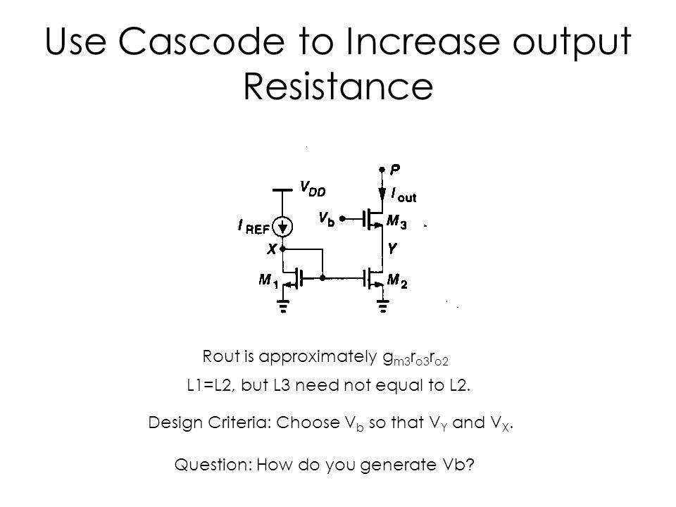Use Cascode to Increase output Resistance Rout is approximately g m3 r o3 r o2 L1=L2, but L3 need not equal to L2. Design Criteria: Choose V b so that
