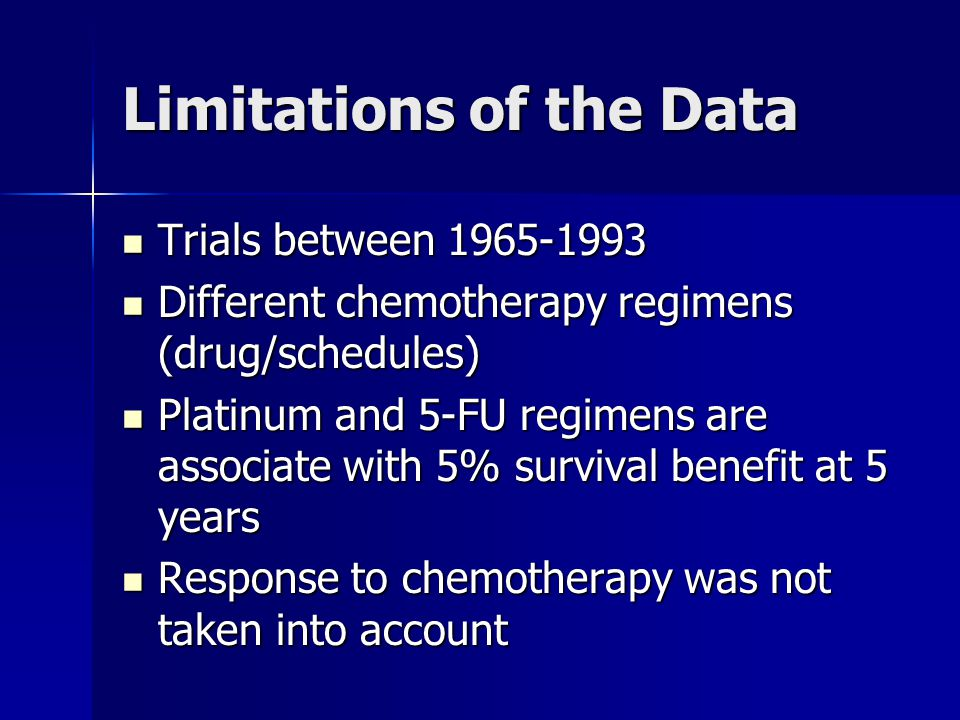 Limitations of the Data Trials between 1965-1993 Trials between 1965-1993 Different chemotherapy regimens (drug/schedules) Different chemotherapy regimens (drug/schedules) Platinum and 5-FU regimens are associate with 5% survival benefit at 5 years Platinum and 5-FU regimens are associate with 5% survival benefit at 5 years Response to chemotherapy was not taken into account Response to chemotherapy was not taken into account