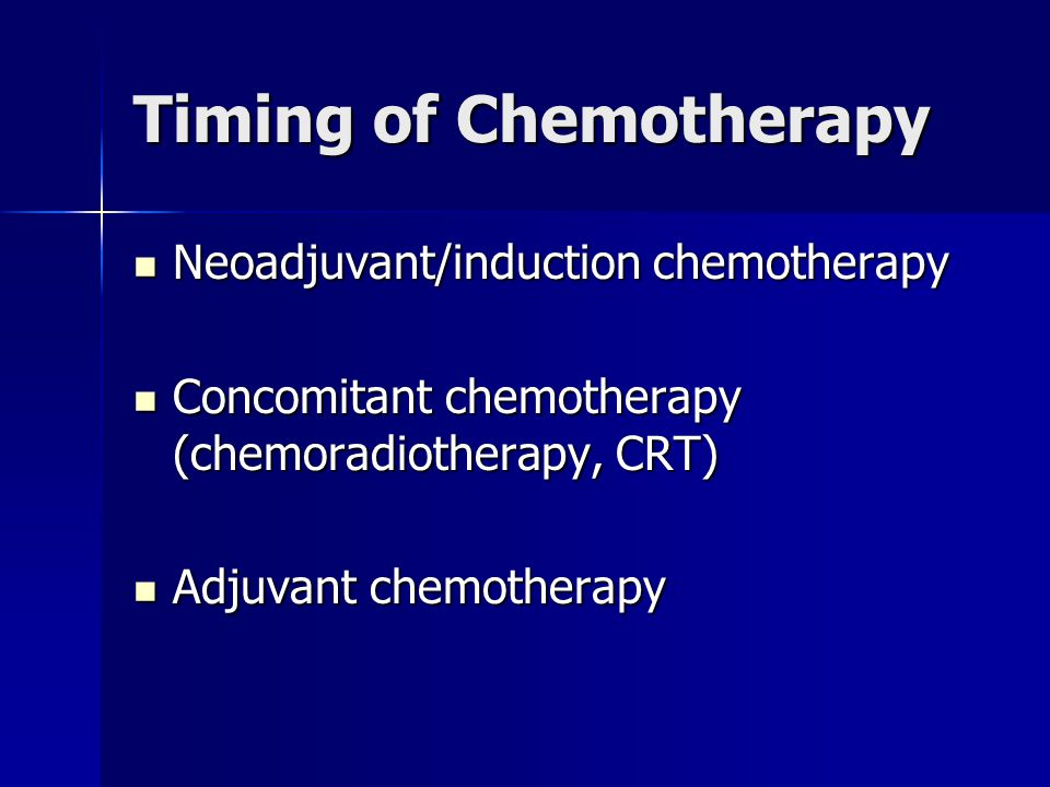 Timing of Chemotherapy Neoadjuvant/induction chemotherapy Neoadjuvant/induction chemotherapy Concomitant chemotherapy (chemoradiotherapy, CRT) Concomi