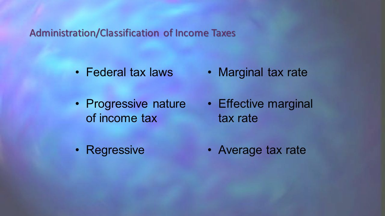 Federal tax laws Progressive nature of income tax Regressive Marginal tax rate Effective marginal tax rate Average tax rate Administration/Classification of Income Taxes