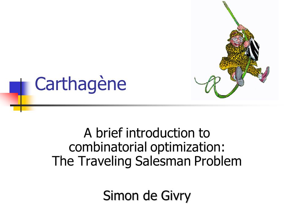 Carthagène A brief introduction to combinatorial optimization: The Traveling Salesman Problem Simon de Givry