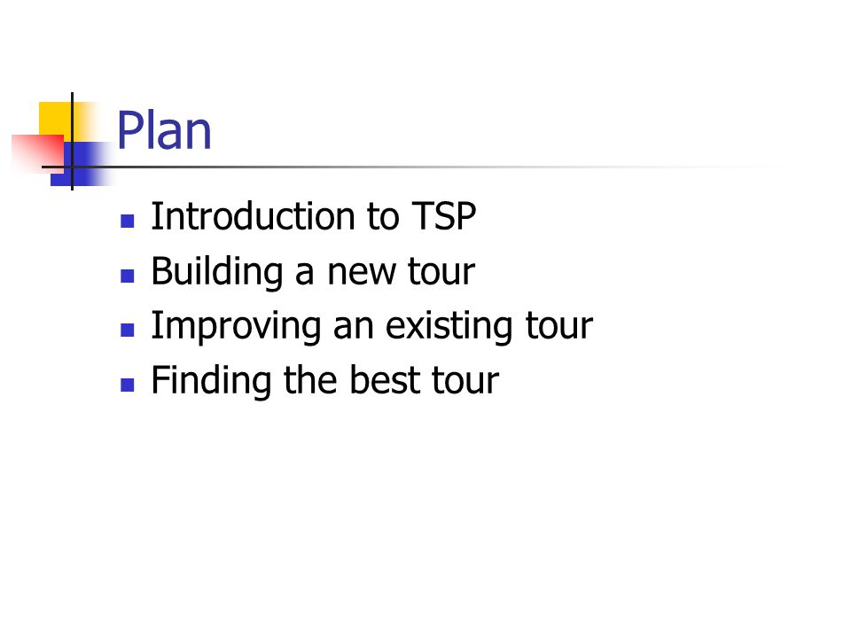 Plan Introduction to TSP Building a new tour Improving an existing tour Finding the best tour