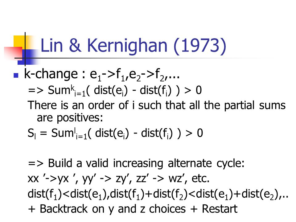 Lin & Kernighan (1973) k-change : e 1 ->f 1,e 2 ->f 2,... => Sum k i=1 ( dist(e i ) - dist(f i ) ) > 0 There is an order of i such that all the partia