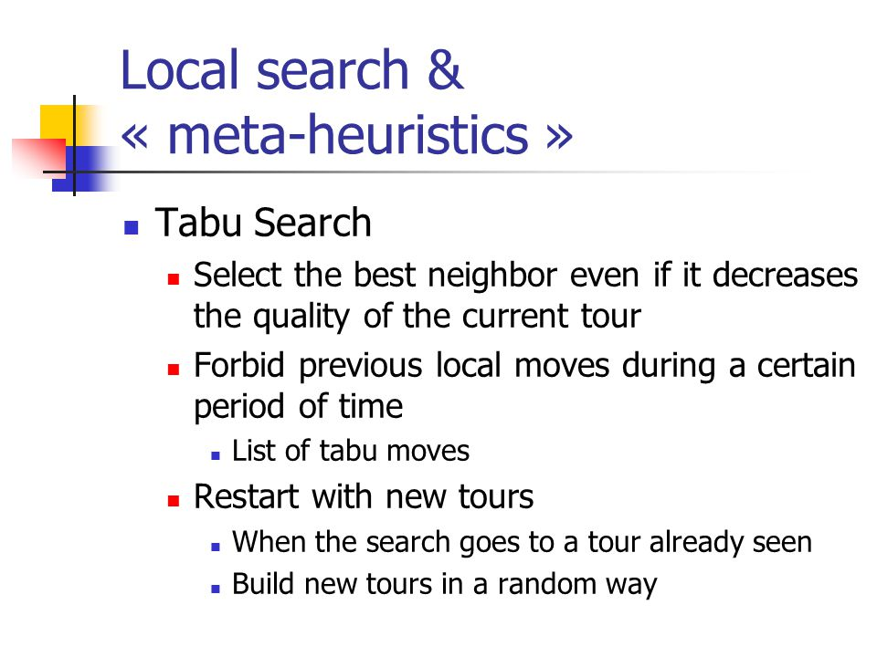 Local search & « meta-heuristics » Tabu Search Select the best neighbor even if it decreases the quality of the current tour Forbid previous local moves during a certain period of time List of tabu moves Restart with new tours When the search goes to a tour already seen Build new tours in a random way