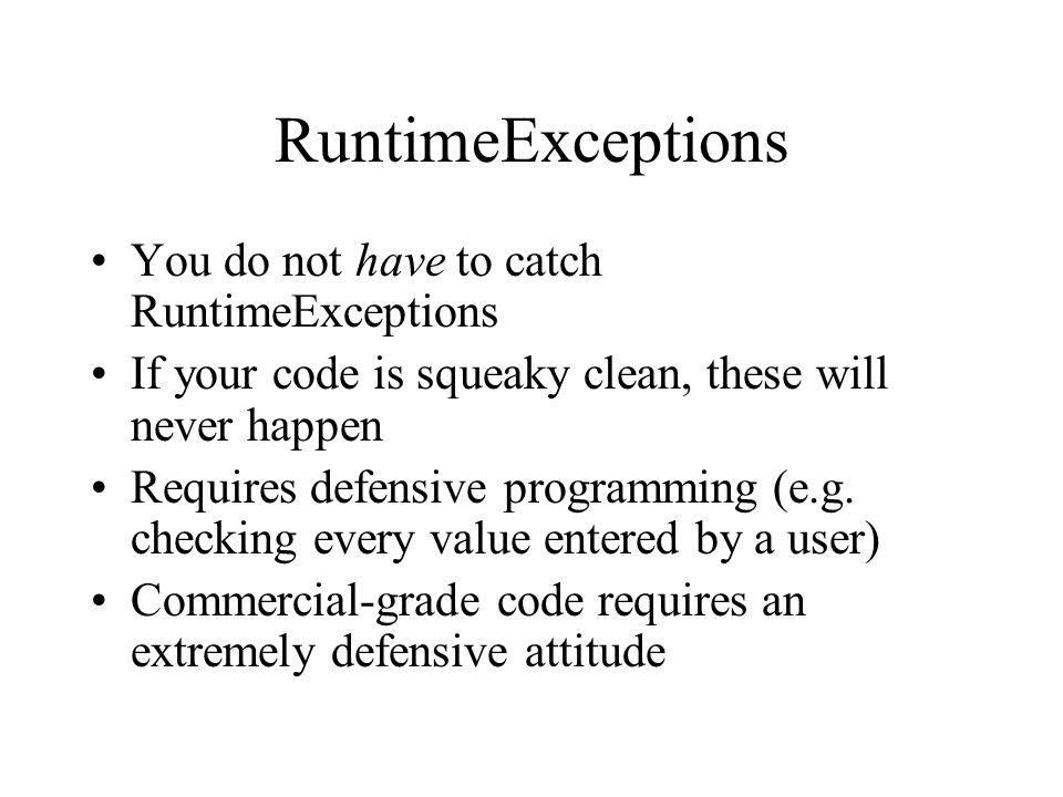 RuntimeExceptions You do not have to catch RuntimeExceptions If your code is squeaky clean, these will never happen Requires defensive programming (e.g.